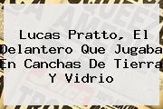<b>Lucas Pratto</b>, El Delantero Que Jugaba En Canchas De Tierra Y Vidrio