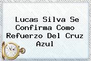 <b>Lucas Silva</b> Se Confirma Como Refuerzo Del Cruz Azul