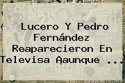 Lucero Y Pedro Fernández Reaparecieron En <b>Televisa</b> ¡aunque <b>...</b>