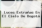 <b>Luces Extrañas</b> En El Cielo De <b>Bogotá</b>