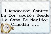 Lucharemos Contra La Corrupción Desde La Casa De Nariño: <b>Claudia</b> ...