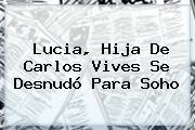 <b>Lucia</b>, Hija De Carlos <b>Vives</b> Se Desnudó Para Soho