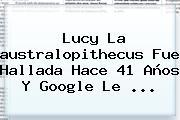 <b>Lucy</b> La <b>australopithecus</b> Fue Hallada Hace 41 Años Y Google Le <b>...</b>