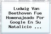 Ludwig Van <b>Beethoven</b> Fue Homenajeado Por Google En Su Natalicio <b>...</b>