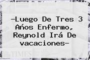 ?Luego De Tres 3 Años Enfermo, Reynold Irá De <b>vacaciones</b>?