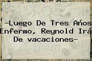 ?Luego De Tres Años Enfermo, Reynold Irá De <b>vacaciones</b>?