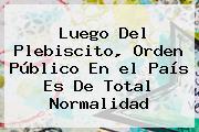 Luego Del Plebiscito, Orden Público En <b>el País</b> Es De Total Normalidad