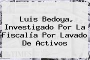 <b>Luis Bedoya</b>, Investigado Por La Fiscalía Por Lavado De Activos