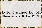 Luis Enrique Le Dio Descanso A La <b>MSN</b>
