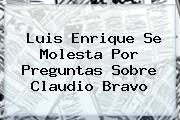 Luis Enrique Se Molesta Por Preguntas Sobre <b>Claudio Bravo</b>
