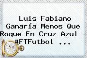 <b>Luis Fabiano</b> Ganaría Menos Que Roque En Cruz Azul - #FTFutbol <b>...</b>
