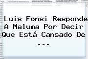 Luis Fonsi Responde A Maluma Por Decir Que Está Cansado De ...