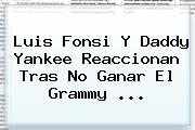 <b>Luis Fonsi</b> Y Daddy Yankee Reaccionan Tras No Ganar El Grammy ...