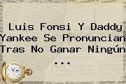 <b>Luis Fonsi</b> Y Daddy Yankee Se Pronuncian Tras No Ganar Ningún ...