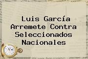 <b>Luis García</b> Arremete Contra Seleccionados Nacionales