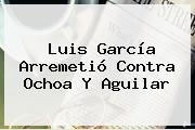 <b>Luis García</b> Arremetió Contra Ochoa Y Aguilar