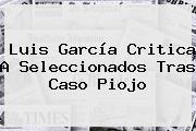 <b>Luis García</b> Critica A Seleccionados Tras Caso Piojo