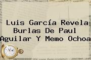 Luis García Revela Burlas De <b>Paul Aguilar</b> Y Memo Ochoa