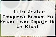 <b>Luis Javier Mosquera</b> Bronce En Pesas Tras Dopaje De Un Rival