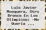 <b>Luis Javier Mosquera</b>, Otro Bronce En Los Olímpicos: ?No Quería ...