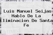 Luis Manuel Seijas Hablo De La Eliminacion De <b>Santa Fe</b>