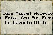 <b>Luis Miguel</b> Accedió A Fotos Con Sus Fans En Beverly Hills
