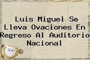 <b>Luis Miguel</b> Se Lleva Ovaciones En Regreso Al Auditorio Nacional