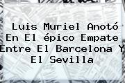 Luis Muriel Anotó En El épico Empate Entre El <b>Barcelona</b> Y El Sevilla