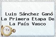 Luis Sánchez Ganó La Primera Etapa De La <b>País Vasco</b>