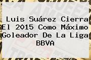 Luis Suárez Cierra El 2015 Como Máximo Goleador De La <b>Liga BBVA</b>
