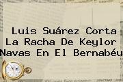 Luis Suárez Corta La Racha De <b>Keylor Navas</b> En El Bernabéu