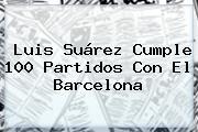 Luis Suárez Cumple 100 Partidos Con El <b>Barcelona</b>