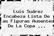 Luis Suárez Encabeza Lista De Las Figuras Ausentes De La <b>Copa</b> <b>...</b>