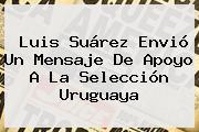 <b>Luis Suárez</b> Envió Un Mensaje De Apoyo A La Selección Uruguaya