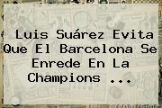 Luis Suárez Evita Que El Barcelona Se Enrede En La <b>Champions</b> <b>...</b>