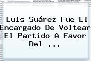 Luis Suárez Fue El Encargado De Voltear El Partido A Favor Del <b>...</b>