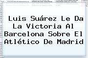 Luis Suárez Le Da La Victoria Al <b>Barcelona</b> Sobre El <b>Atlético De Madrid</b>