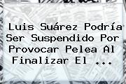 Luis Suárez Podría Ser Suspendido Por Provocar Pelea Al Finalizar El <b>...</b>