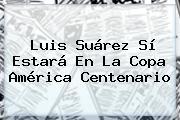 <b>Luis Suárez</b> Sí Estará En La Copa América Centenario