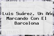 Luis Suárez, Un Año Marcando Con El <b>Barcelona</b>