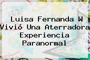 Luisa Fernanda W Vivió Una Aterradora Experiencia Paranormal