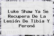 <b>Luke Shaw</b> Ya Se Recupera De La Lesión De Tibia Y Peroné