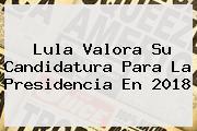 Lula Valora Su Candidatura Para La <b>Presidencia</b> En 2018