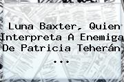 Luna Baxter, Quien Interpreta A Enemiga De <b>Patricia Teherán</b> ...