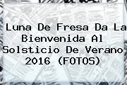 Luna De Fresa Da La Bienvenida Al <b>Solsticio De Verano</b> 2016 (FOTOS)