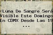 <b>Luna</b> De Sangre Será Visible Este Domingo En CDMX Desde Las 19 <b>...</b>