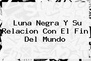<b>Luna Negra</b> Y Su Relacion Con El Fin Del Mundo