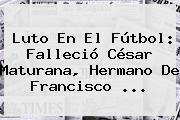 Luto En El Fútbol: Falleció <b>César Maturana</b>, Hermano De Francisco ...