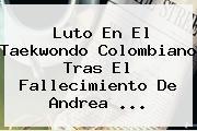 Luto En El Taekwondo Colombiano Tras El Fallecimiento De <b>Andrea</b> ...