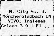 M. <b>City</b> Vs. B. Mönchengladbach EN VIVO: Ingleses Golean 3-0 | El ...